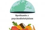 Jak zdrowo jeść, aby zdrowo żyć - spotkanie z psychodietetykiem